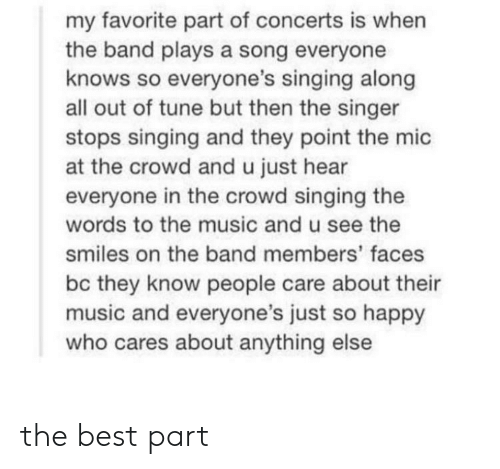 mic: my favorite part of concerts is when  the band plays a song everyone  knows so everyone's singing along  all out of tune but then the singer  stops singing and they point the mic  at the crowd and u just hear  everyone in the crowd singing the  words to the music and u see the  smiles on the band members' faces  bc they know people care about their  music and everyone's just so happy  who cares about anything else the best part