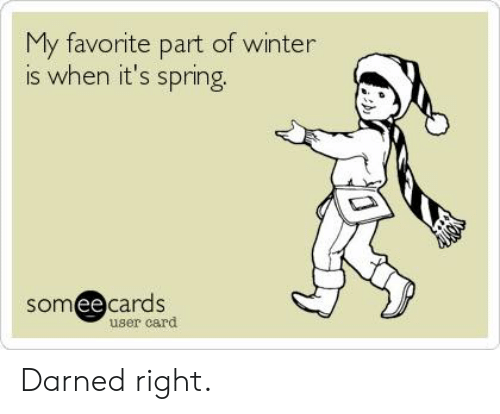 Winter Is: My favorite part of winter  is when it's spring  somee cards  ее  user card Darned right.