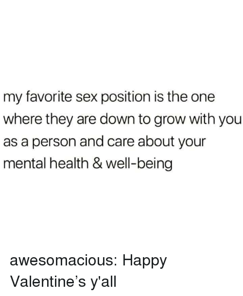happy valentines: my favorite sex position is the one  where they are down to grow with you  as a person and care about your  mental health & well-being awesomacious:  Happy Valentine's y'all