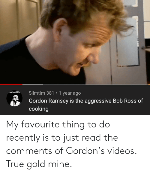 Gordon: My favourite thing to do recently is to just read the comments of Gordon's videos. True gold mine.