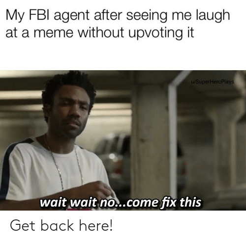 Upvoting: My FBI agent after seeing me laugh  at a meme without upvoting it  u/SuperHercPlays  wait wait no..come fix this Get back here!