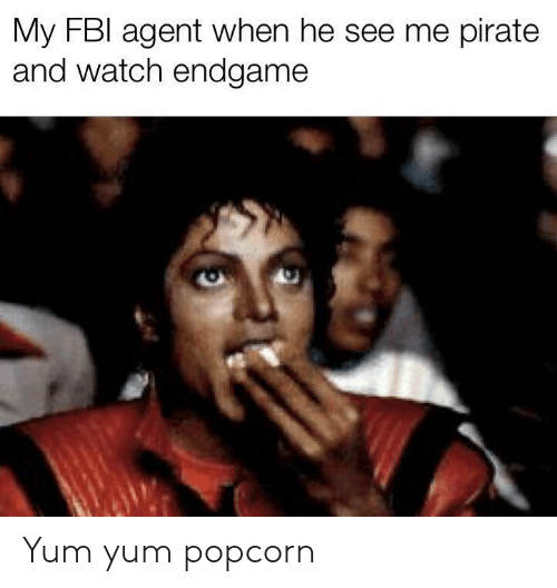 Pirate: My FBI agent when he see me pirate  and watch endgame Yum yum popcorn