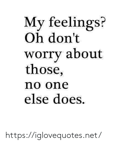 feelings: My feelings?  Oh don't  about  worry  those,  no one  else does. https://iglovequotes.net/