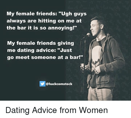 """Femal: My female friends: """"Ugh guys  always are hitting on me at  the bar it is so annoying  My female friends giving  me dating advice: """"Just  go meet someone at a bar!""""  Chackcomstock Dating Advice from Women"""