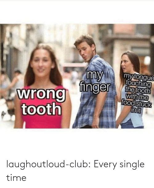 touching: my  finger  mytongue  touching  the tooth  with the  food stuck  in it  wrong  tooth laughoutloud-club:  Every single time