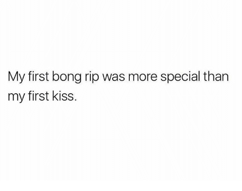 first kiss: My first bong rip was more special than  my first kiss