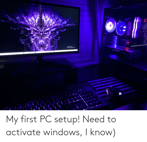 Activate Windows: My first PC setup! Need to activate windows, I know)