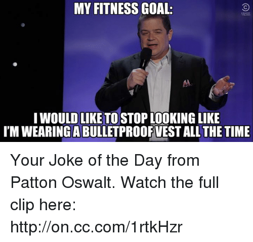 Jokes Of The Day: MY FITNESS GOAL.  I WOULD LIKE TO STOP LOOKING LIKE  IMWEARINGABULLETPROOFVEST ALL THE TIME Your Joke of the Day from Patton Oswalt. Watch the full clip here: http://on.cc.com/1rtkHzr