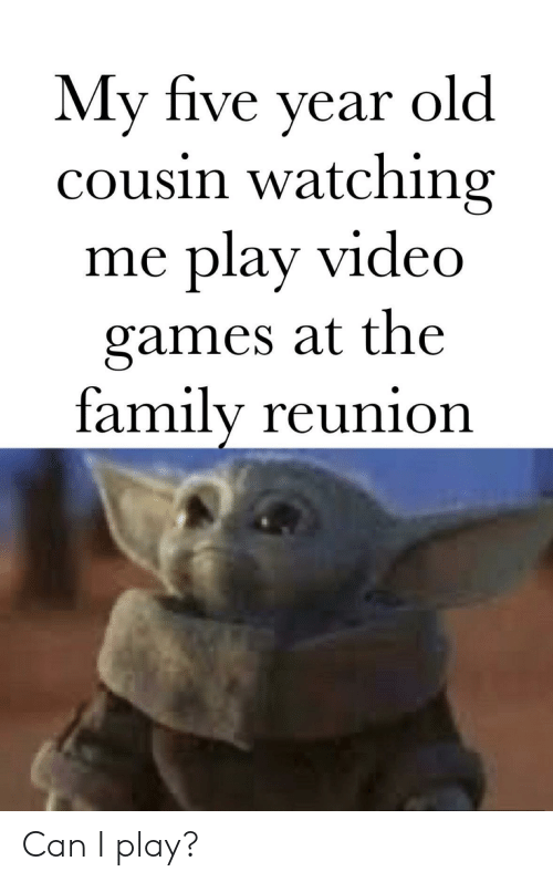 the family: My five year  cousin watching  play video  old  me  games at the  family reunion Can I play?