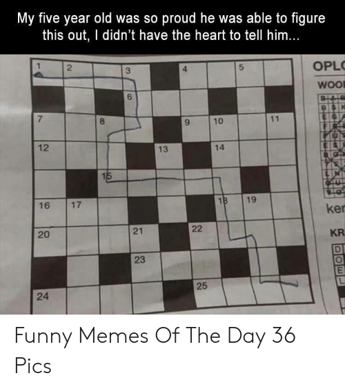 Funny, Memes, and Heart: My five year old was so proud he was able to figure  this out, I didn't have the heart to tell him...  2  OPL  3  5  WOO  BLAD  7  8  11  10  12  14  13  15  18  16  19  17  ker  22  21  20  KR  D  25  24  23 Funny Memes Of The Day 36 Pics
