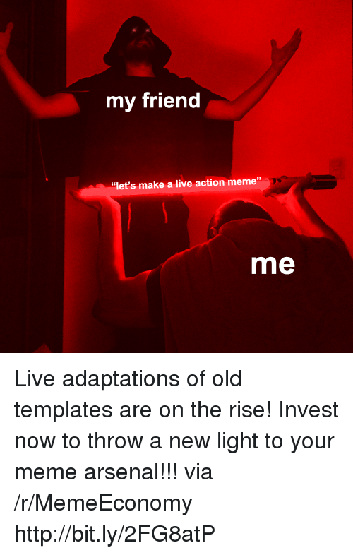 "Arsenal, Meme, and Http: my friend  39  ""let's make a live action meme""  me Live adaptations of old templates are on the rise! Invest now to throw a new light to your meme arsenal!!! via /r/MemeEconomy http://bit.ly/2FG8atP"