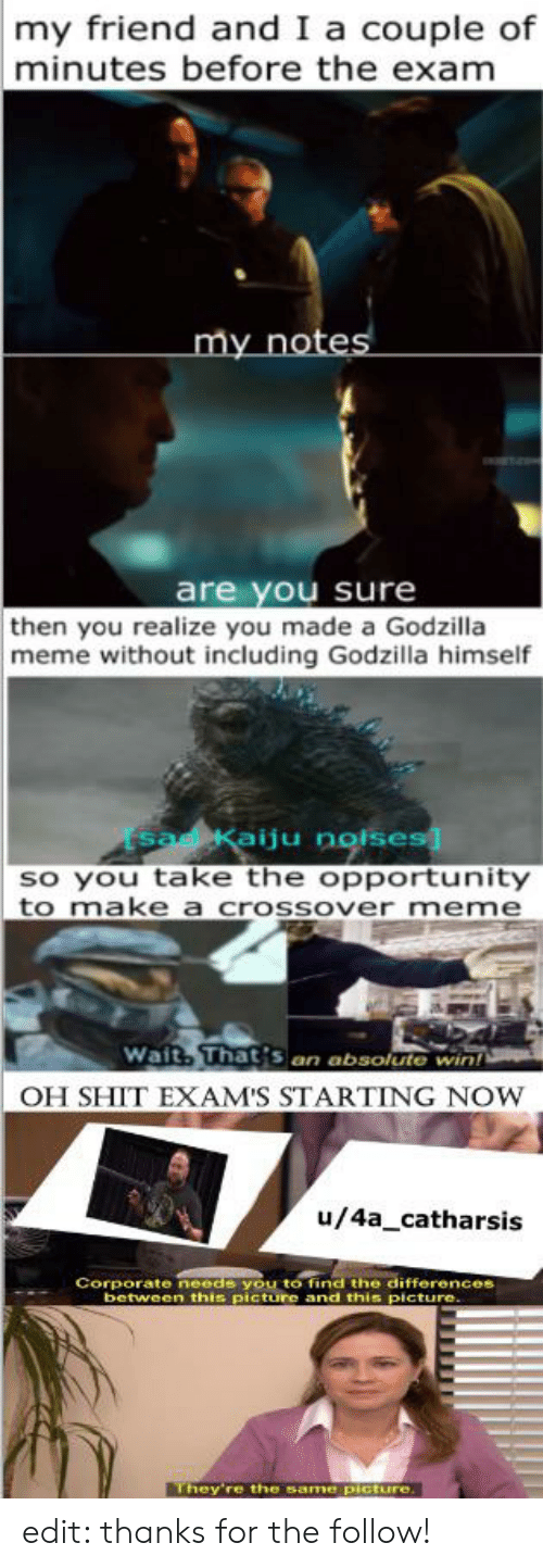 Godzilla Meme: my friend and I a couple of  minutes before the exam  my notes  are you sure  then you realize you made a Godzilla  meme without including Godzilla himself  SadeKaiju noises  so you take the opportunity  to make a crossover meme  Wait, That's an absolute win  OH SHIT EXAM'S STARTING NOW  u/4a_catharsis  Corporate needs you to find the differences  between this picture and this picture.  They're the same picture. edit: thanks for the follow!