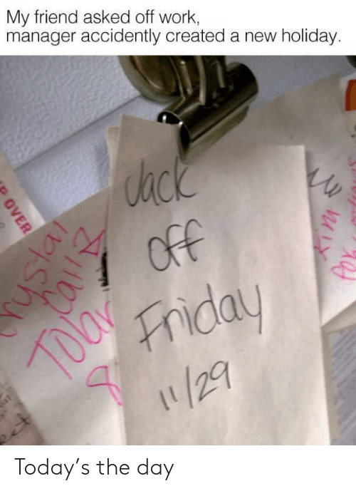 accidently: My friend asked off work,  manager accidently created a new holiday.  ack  7 OfF  Friday  /29  OVER Today's the day