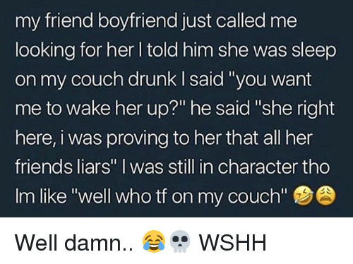"in character: my friend boyfriend just called me  looking for her l told him she was sleep  on my couch drunk I said 'you want  me to wake her up?"" he said ""she right  here, i was proving to her that all her  friends liars"" I was still in character tho  Im like ""well who tf on my couch'""  7 Well damn.. 😂💀 WSHH"