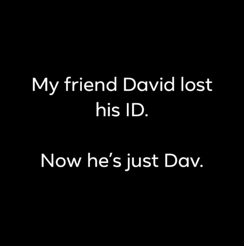 dav: My friend David lost  his ID  Now he's just Dav.