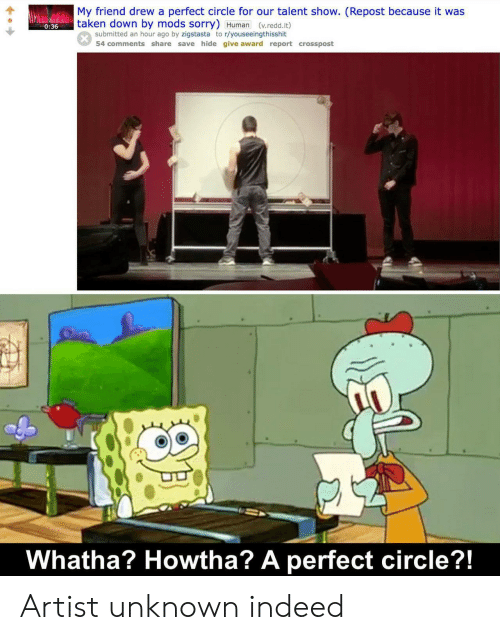 circle: My friend drew a perfect circle for our talent show. (Repost because it was  taken down by mods sorry) Human (v.redd.it)  0:36  submitted an hour ago by zigstasta to r/youseeingthisshit  54 comments share save hide give award report crosspost  Whatha? Howtha? A perfect circle?!  SAL Artist unknown indeed