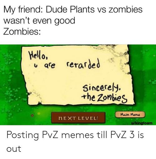 Dude, Hello, and Memes: My friend: Dude Plants vs zombies  wasn't even good  Zombies:  Hello,  qre rerarded  Sincerely  the Zonbies  Main Menu  HEXT LEVEL!  u/kingfoam Posting PvZ memes till PvZ 3 is out