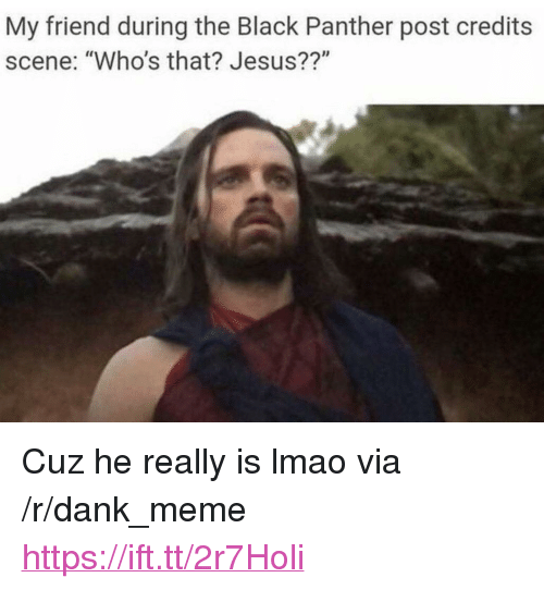 "Dank, Jesus, and Lmao: My friend during the Black Panther post credits  scene: ""Who's that? Jesus??"" <p>Cuz he really is lmao via /r/dank_meme <a href=""https://ift.tt/2r7Holi"">https://ift.tt/2r7Holi</a></p>"