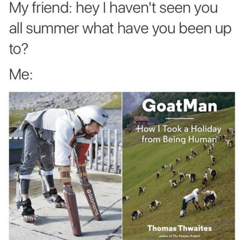 Being Human: My friend: hey I haven't seen you  all summer what have you been up  to  GoatMan  How I Took a Holiday  from Being Human  Thomas Thwaites  author of The Toaster Project