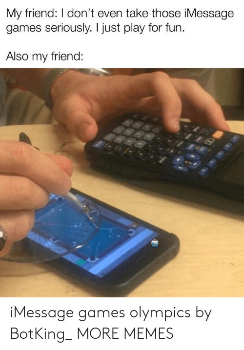 imessage: My friend: I don't even take those iMessage  games seriously. I just play for fun  Also my friend: iMessage games olympics by BotKing_ MORE MEMES
