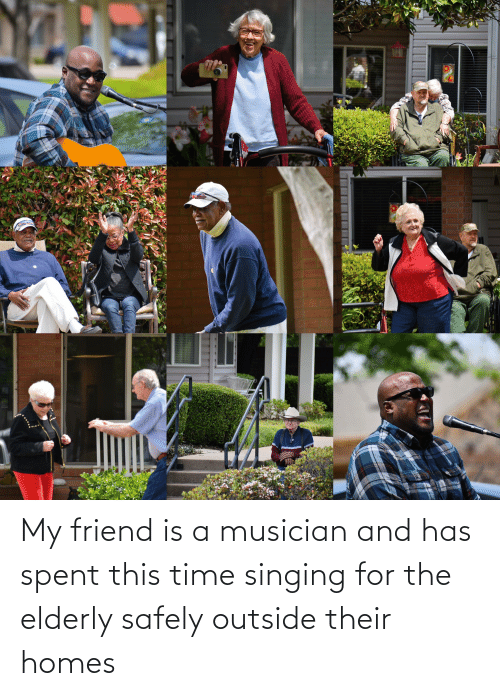 Singing: My friend is a musician and has spent this time singing for the elderly safely outside their homes