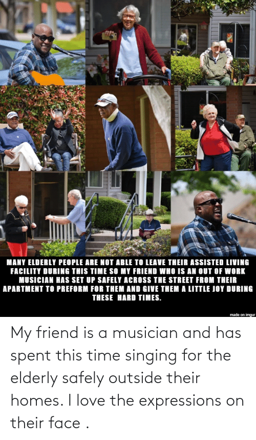 Singing: My friend is a musician and has spent this time singing for the elderly safely outside their homes. I love the expressions on their face .