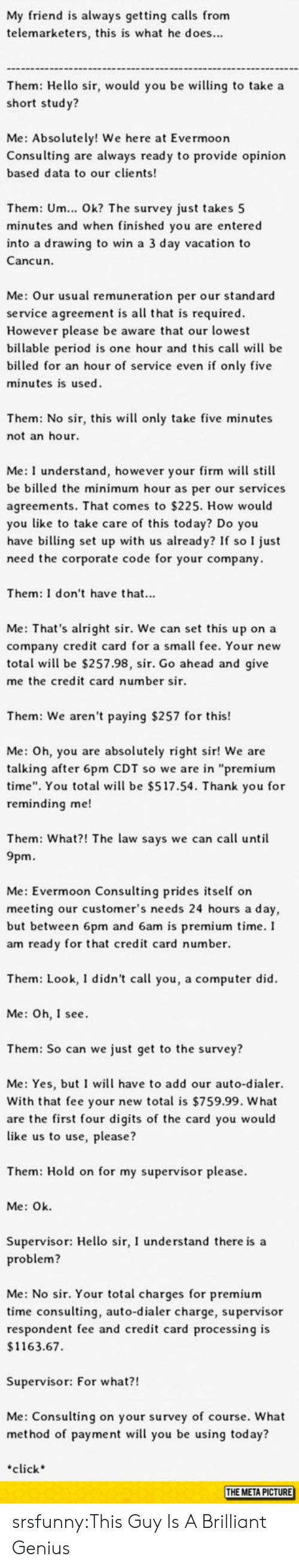 """as per: My friend is always getting calls from  telemarketers, this is what he does...  Them: Hello sir, would you be wing to take a  short stud y?  Me: Absolutely! We here at Evermoor  Consulting are always ready to provide opinion  based data to our clients  Them: Um... Ok? The survey just takes 5  minutes and when finished you are entered  into a drawing to win a 3 day vacation to  Cancun.  Me: Our usual remuneration per our standard  service agreement is all that is required  However please be aware that our lowest  billable period is one hour and this call will be  billed for an hour of service even if only five  minutes is used  Them: No sir, this wil only take five minutes  not an hour  Me: I understand, however your firm will still  be billed the minimum hour as per our services  agreements. That comes to $225. How would  you like to take care of this today? Do you  have billing set up with us already? If so I just  need the corporate code for your company  Them: I don't have that...  Me: That's alright sir. We can set this up on a  company credit card for a small fee. Your new  total wil be $257.98, sir. Go ahead and give  me the credit card number sir  Them: We aren't paying $257 for this!  Me: Oh, you are absolutely right sir! We are  talking after 6pm CDT so we are in """"premium  time"""". You total wil be $517.54. Thank you for  reminding me!  Them: What?! The law says we can call until  9pm.  Me: Evermoon Consulting prides self on  meeting our customer's needs 24 hours a day,  but between 6pm and 6am is premium time.I  am ready for that credit card number.  Them: Look, I didn't call you, a computer did  Me: Oh, I see  Them: So can we just get to the survey?  Me: Yes, but I will have to add our auto-dialer.  With that fee your new total is $759.99. What  are the first four digits of the card you would  like us to use, please?  Them: Hold on for my supervisor please.  Me: Ok  Supervisor: Hello sir, I understand there is a  roblem?  Me: No sir. Your total char"""