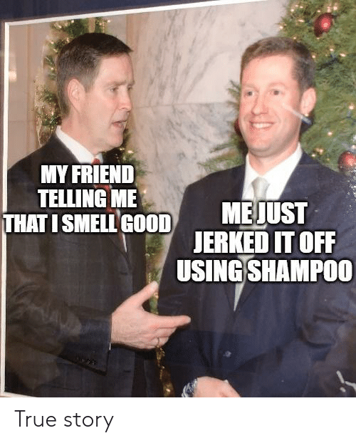 Smell, True, and Good: MY FRIEND  TELLING ME  THAT I SMELL GOOD  MEJUST  JERKED IT OFF  USING SHAMPO0 True story