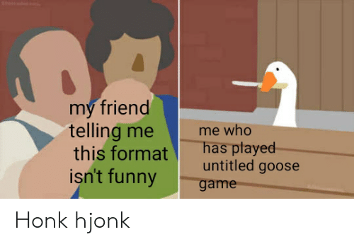 Funny, Game, and Untitled: my friend  telling me  this format  isn't funny  me who  has played  untitled goose  game Honk hjonk