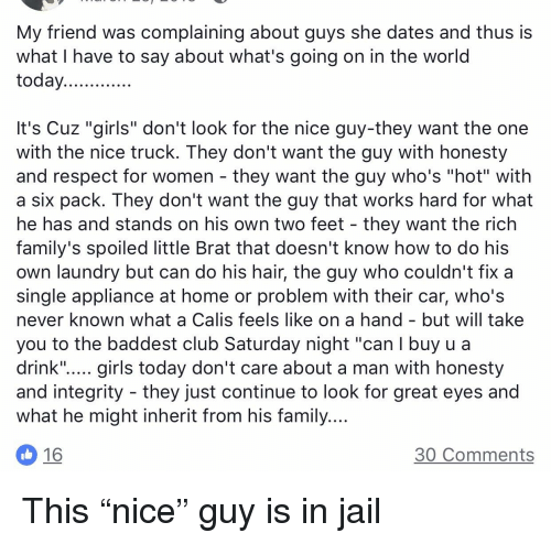 """Club, Family, and Girls: My friend was complaining about guys she dates and thus is  what I have to say about what's going on in the world  today  It's Cuz """"girls"""" don't look for the nice guy-they want the one  with the nice truck. They don't want the guy with honesty  and respect for women - they want the guy who's """"hot"""" with  a six pack. T hey don't want the guy that works hard for what  he has and stands on his own two feet - they want the rich  family's spoiled little Brat that doesn't know how to do his  own laundry but can do his hair, the guy who couldn't fix a  single appliance at home or problem with their car, who's  never known what a Calis feels like on a hand - but will take  you to the baddest club Saturday night """"can l buy u a  drink""""..... girls today don't care about a man with honesty  and integrity - they just continue to look for great eyes and  what he might inherit from his family.  30 Comments"""