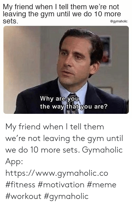 Sets: My friend when I tell them we're not  leaving the gym until we do 10 more  sets  @gymaholic  Why are you  the way that you are? My friend when I tell them we're not leaving the gym until we do 10 more sets.  Gymaholic App: https://www.gymaholic.co  #fitness #motivation #meme #workout #gymaholic