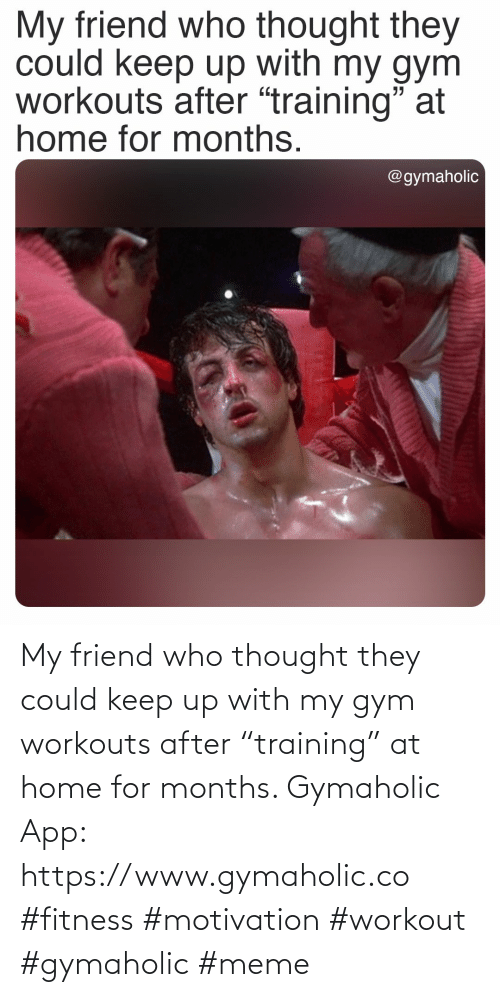 "Gym, Meme, and Home: My friend who thought they could keep up with my gym workouts after ""training"" at home for months.  Gymaholic App: https://www.gymaholic.co  #fitness #motivation #workout #gymaholic #meme"