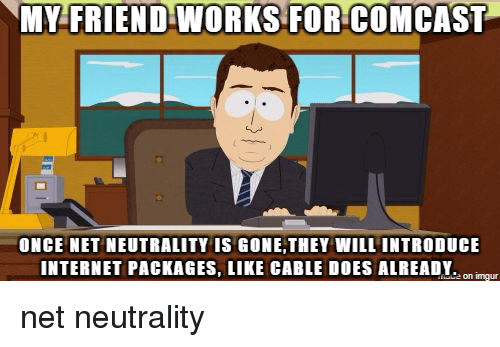 Comcast Internet Packages >> MY FRIEND WORKS FOR COMCAST ONCE NET NEUTRALITY IS GONETHEY WILL INTRODUCE INTERNET PACKAGES ...