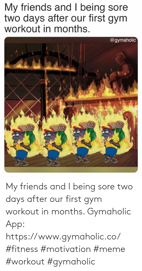 first: My friends and I being sore two days after our first gym workout in months.  Gymaholic App: https://www.gymaholic.co/  #fitness #motivation #meme #workout #gymaholic