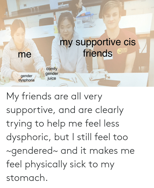 Sick: My friends are all very supportive, and are clearly trying to help me feel less dysphoric, but I still feel too ~gendered~ and it makes me feel physically sick to my stomach.