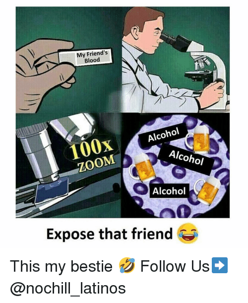 Alcohol Alcohol: My Friend's  Blood  100x Alcohol  ZOOM  Alcohol  %) Alcohol  Expose that friend This my bestie 🤣 Follow Us➡️ @nochill_latinos