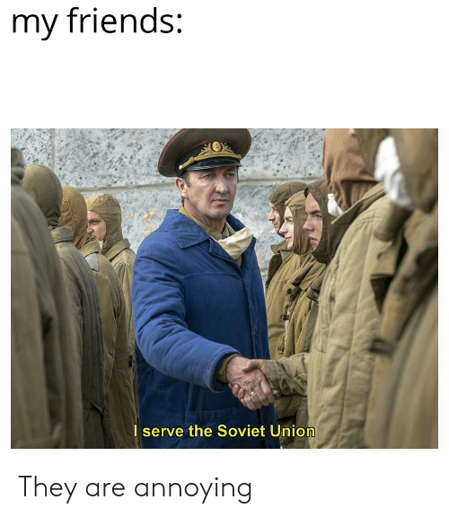 Friends, Dank Memes, and Soviet: my friends:  I serve the Soviet Union They are annoying
