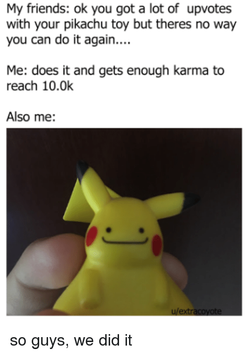 Do It Again, Friends, and Pikachu: My friends: ok you got a lot of upvotes  with your pikachu toy but theres no way  you can do it again....  Me: does it and gets enough karma to  reach 10.0k  Also me:  u/extr