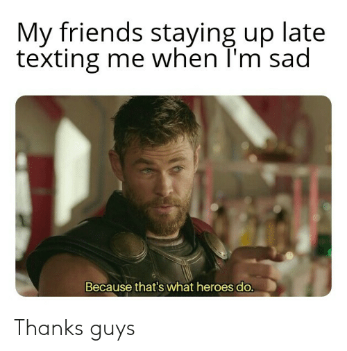Friends, Texting, and Heroes: My friends staying up late  texting me when T'm sad  Because that's what heroes do. Thanks guys