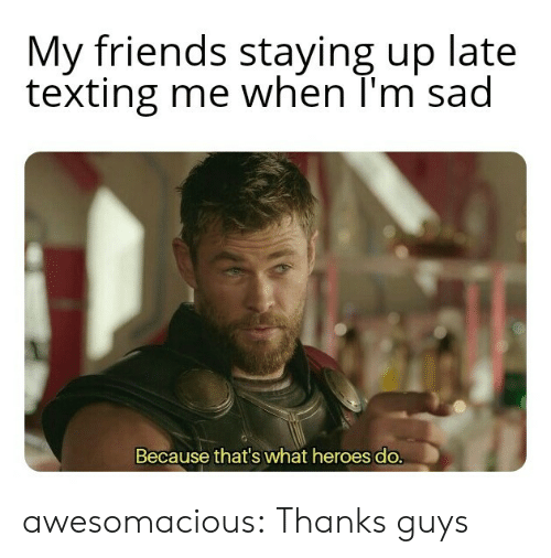Friends, Texting, and Tumblr: My friends staying up late  texting me when T'm sad  Because that's what heroes do. awesomacious:  Thanks guys