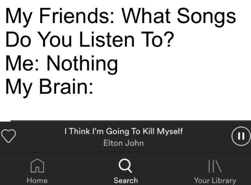 Friends, Brain, and Home: My Friends: What Songs  Do You Listen To?  Me: Nothing  My Brain  I Think I'm Going To Kill Myself  Elton John  IIN  Your Library  Home  Search