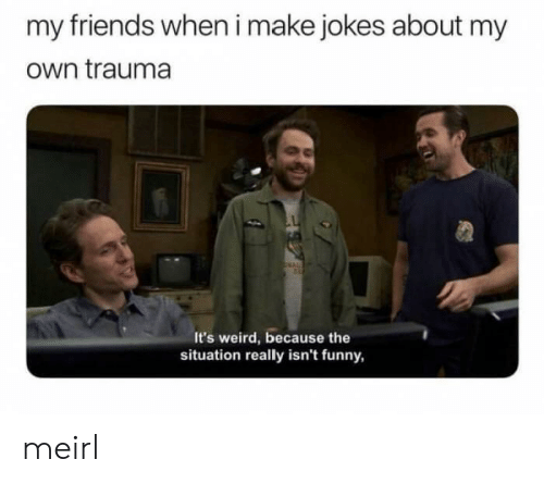 Friends, Funny, and Weird: my friends when i make jokes about my  own trauma  It's weird, because the  situation really isn't funny, meirl