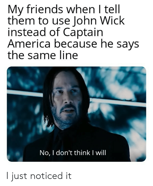 America, Friends, and John Wick: My friends when I tell  them to use John Wick  instead of Captain  America because he says  the same line  No, I don't thinkI will I just noticed it