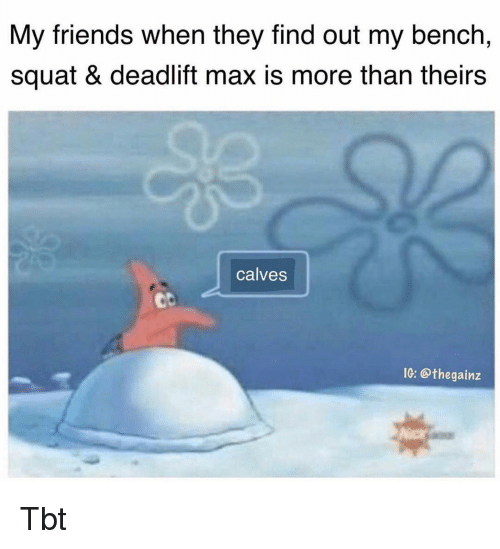 deadlift: My friends when they find out my bench,  squat & deadlift max is more than theirs  calves  ob  IG: @thegainz Tbt