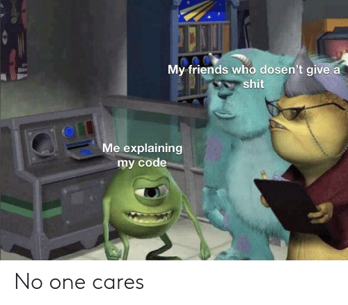 Friends, Shit, and Code: My friends who dosen't give a  shit  Me explaining  my code No one cares