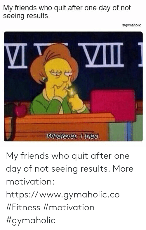 Friends, Fitness, and Who: My friends who quit after one day of not  seeing results.  @gymaholic  VIII  Whatever Itried My friends who quit after one day of not seeing results.  More motivation: https://www.gymaholic.co  #Fitness #motivation #gymaholic