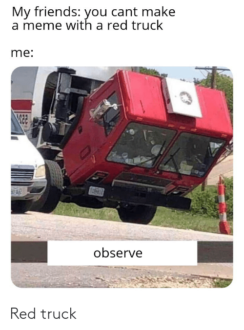 Friends, Meme, and Red: My friends: you cant make  a meme with a red truck  me:  observe Red truck