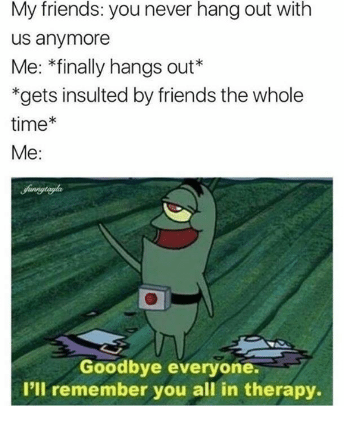 Friends, Time, and Never: My friends: you never hang out with  us anymore  Me: *finally hangs out*  *gets insulted by friends the whole  time*  Me:  Goodbye everyone.  I'll remember you all in therapy.