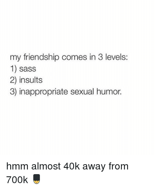 Girl Memes, Insulting, and Friendship: my friendship comes in 3 levels:  1) sass  2) insults  3) inappropriate sexual humor. hmm almost 40k away from 700k 💂
