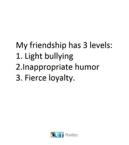 Friendship, Light, and Bullying: My friendship has 3 levels:  1. Light bullying  2.Inappropriate humor  3. Fierce loyalty  Postize